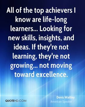 Denis Waitley - All of the top achievers I know are life-long learners... Looking for new skills, insights, and ideas. If they're not learning, they're not growing... not moving toward excellence.