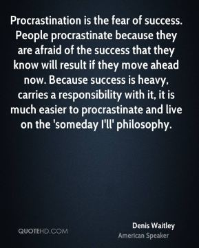 Denis Waitley - Procrastination is the fear of success. People procrastinate because they are afraid of the success that they know will result if they move ahead now. Because success is heavy, carries a responsibility with it, it is much easier to procrastinate and live on the 'someday I'll' philosophy.