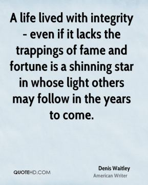 Denis Waitley - A life lived with integrity - even if it lacks the trappings of fame and fortune is a shinning star in whose light others may follow in the years to come.