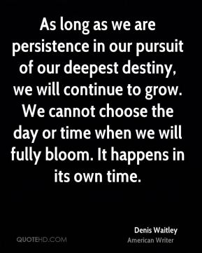 Denis Waitley - As long as we are persistence in our pursuit of our deepest destiny, we will continue to grow. We cannot choose the day or time when we will fully bloom. It happens in its own time.