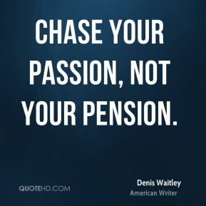 Denis Waitley - Chase your passion, not your pension.