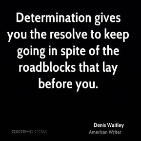 Denis Waitley - Determination gives you the resolve to keep going in spite of the roadblocks that lay before you.