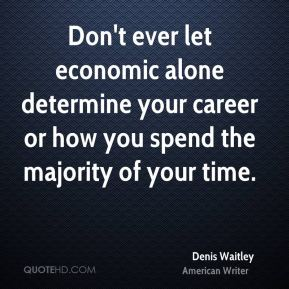 Denis Waitley - Don't ever let economic alone determine your career or how you spend the majority of your time.