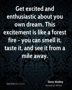 Denis Waitley - Get excited and enthusiastic about you own dream. This excitement is like a forest fire - you can smell it, taste it, and see it from a mile away.