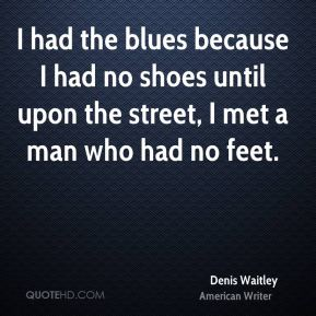 Denis Waitley - I had the blues because I had no shoes until upon the street, I met a man who had no feet.