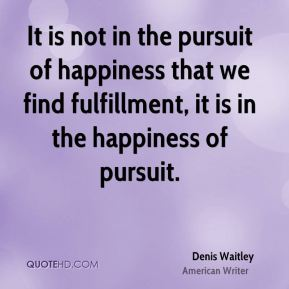 Denis Waitley - It is not in the pursuit of happiness that we find fulfillment, it is in the happiness of pursuit.