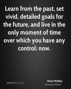 Learn from the past, set vivid, detailed goals for the future, and live in the only moment of time over which you have any control: now.