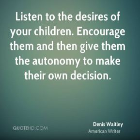 Denis Waitley - Listen to the desires of your children. Encourage them and then give them the autonomy to make their own decision.