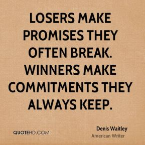 Denis Waitley - Losers make promises they often break. Winners make commitments they always keep.