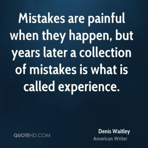 Denis Waitley - Mistakes are painful when they happen, but years later a collection of mistakes is what is called experience.