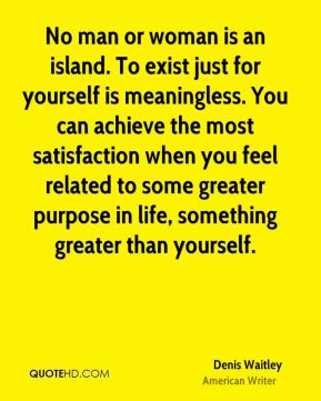 No man or woman is an island. To exist just for yourself is meaningless. You can achieve the most satisfaction when you feel related to some greater purpose in life, something greater than yourself.