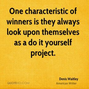 One characteristic of winners is they always look upon themselves as a do it yourself project.