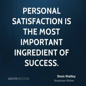 Denis Waitley - Personal satisfaction is the most important ingredient of success.
