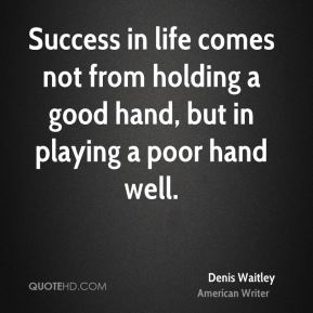 Success in life comes not from holding a good hand, but in playing a poor hand well.