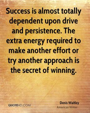 Denis Waitley - Success is almost totally dependent upon drive and persistence. The extra energy required to make another effort or try another approach is the secret of winning.