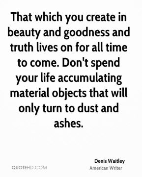 That which you create in beauty and goodness and truth lives on for all time to come. Don't spend your life accumulating material objects that will only turn to dust and ashes.