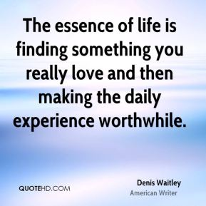 Denis Waitley - The essence of life is finding something you really love and then making the daily experience worthwhile.