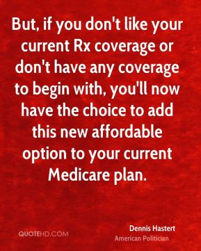 But, if you don't like your current Rx coverage or don't have any coverage to begin with, you'll now have the choice to add this new affordable option to your current Medicare plan.