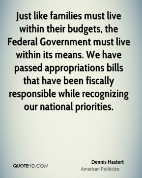 Just like families must live within their budgets, the Federal Government must live within its means. We have passed appropriations bills that have been fiscally responsible while recognizing our national priorities.