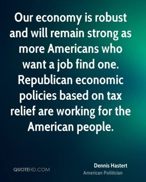 Our economy is robust and will remain strong as more Americans who want a job find one. Republican economic policies based on tax relief are working for the American people.
