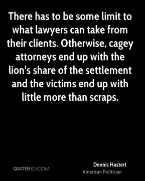 Dennis Hastert - There has to be some limit to what lawyers can take from their clients. Otherwise, cagey attorneys end up with the lion's share of the settlement and the victims end up with little more than scraps.