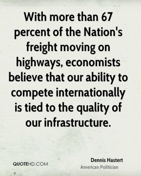 Dennis Hastert - With more than 67 percent of the Nation's freight moving on highways, economists believe that our ability to compete internationally is tied to the quality of our infrastructure.