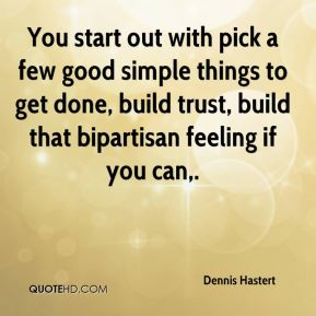 Dennis Hastert - You start out with pick a few good simple things to get done, build trust, build that bipartisan feeling if you can.
