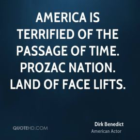 America is terrified of the passage of time. Prozac Nation. Land of Face Lifts.