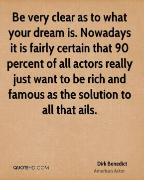 Be very clear as to what your dream is. Nowadays it is fairly certain that 90 percent of all actors really just want to be rich and famous as the solution to all that ails.