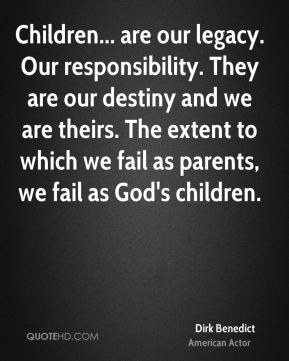 Children... are our legacy. Our responsibility. They are our destiny and we are theirs. The extent to which we fail as parents, we fail as God's children.