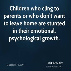 Dirk Benedict - Children who cling to parents or who don't want to leave home are stunted in their emotional, psychological growth.