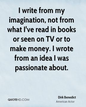 I write from my imagination, not from what I've read in books or seen on TV or to make money. I wrote from an idea I was passionate about.