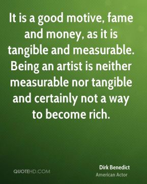Dirk Benedict - It is a good motive, fame and money, as it is tangible and measurable. Being an artist is neither measurable nor tangible and certainly not a way to become rich.