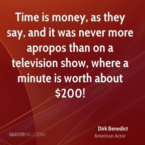 Dirk Benedict - Time is money, as they say, and it was never more apropos than on a television show, where a minute is worth about $200!