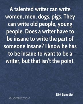 Dirk Benedict - A talented writer can write women, men, dogs, pigs. They can write old people, young people. Does a writer have to be insane to write the part of someone insane? I know he has to be insane to want to be a writer, but that isn't the point.