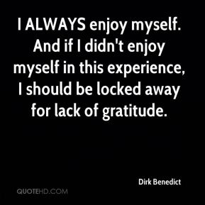 Dirk Benedict - I ALWAYS enjoy myself. And if I didn't enjoy myself in this experience, I should be locked away for lack of gratitude.