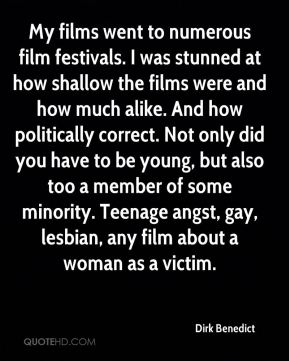 Dirk Benedict - My films went to numerous film festivals. I was stunned at how shallow the films were and how much alike. And how politically correct. Not only did you have to be young, but also too a member of some minority. Teenage angst, gay, lesbian, any film about a woman as a victim.