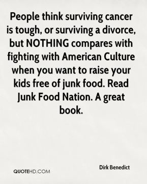 Dirk Benedict - People think surviving cancer is tough, or surviving a divorce, but NOTHING compares with fighting with American Culture when you want to raise your kids free of junk food. Read Junk Food Nation. A great book.