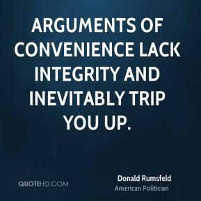 Donald Rumsfeld - Arguments of convenience lack integrity and inevitably trip you up.