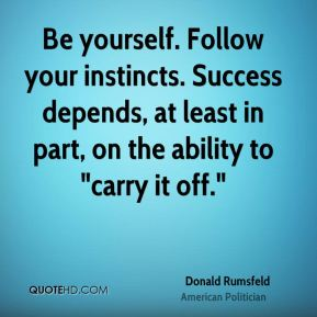"Donald Rumsfeld - Be yourself. Follow your instincts. Success depends, at least in part, on the ability to ""carry it off."""