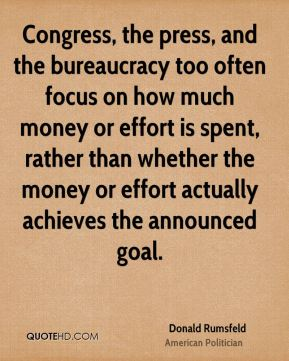 Donald Rumsfeld - Congress, the press, and the bureaucracy too often focus on how much money or effort is spent, rather than whether the money or effort actually achieves the announced goal.