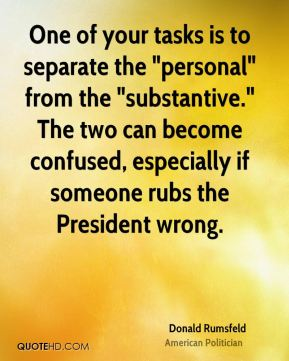 "Donald Rumsfeld - One of your tasks is to separate the ""personal"" from the ""substantive."" The two can become confused, especially if someone rubs the President wrong."