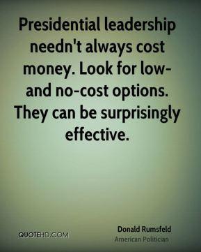 Donald Rumsfeld - Presidential leadership needn't always cost money. Look for low- and no-cost options. They can be surprisingly effective.