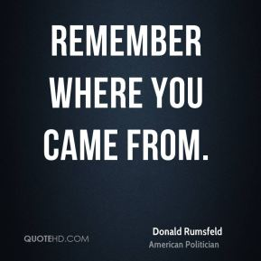 Donald Rumsfeld - Remember where you came from.