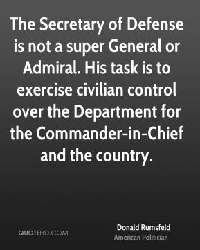 Donald Rumsfeld - The Secretary of Defense is not a super General or Admiral. His task is to exercise civilian control over the Department for the Commander-in-Chief and the country.