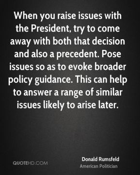 Donald Rumsfeld - When you raise issues with the President, try to come away with both that decision and also a precedent. Pose issues so as to evoke broader policy guidance. This can help to answer a range of similar issues likely to arise later.