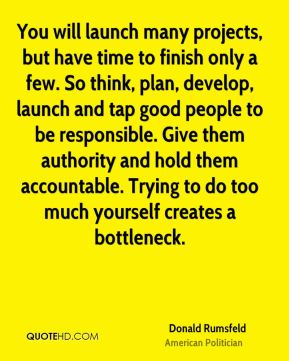 Donald Rumsfeld - You will launch many projects, but have time to finish only a few. So think, plan, develop, launch and tap good people to be responsible. Give them authority and hold them accountable. Trying to do too much yourself creates a bottleneck.