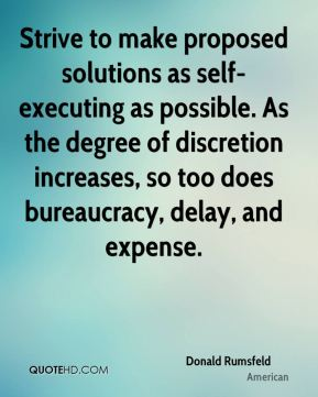 Donald Rumsfeld - Strive to make proposed solutions as self-executing as possible. As the degree of discretion increases, so too does bureaucracy, delay, and expense.