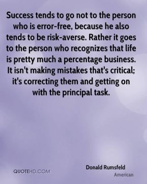 Donald Rumsfeld - Success tends to go not to the person who is error-free, because he also tends to be risk-averse. Rather it goes to the person who recognizes that life is pretty much a percentage business. It isn't making mistakes that's critical; it's correcting them and getting on with the principal task.