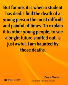 Donna Shalala - But for me, it is when a student has died. I find the death of a young person the most difficult and painful of times. To explain it to other young people, to see a bright future snuffed out, is just awful. I am haunted by those deaths.